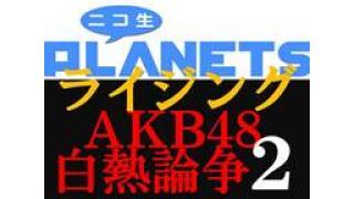 緊急生放送決定!!『AKB48白熱論争2』「ニコ生PLANETSライジング」