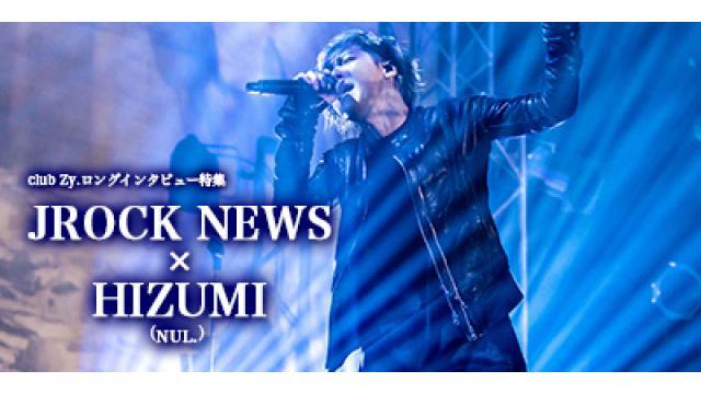 club Zy.ロングインタビュー JROCK NEWS × HIZUMI(NUL.) 第2回(全3回) HIZUMI「8年間離れたことで、俺っていうキャラクターがもう無いに等しい。だから自由になんでも出来る。」