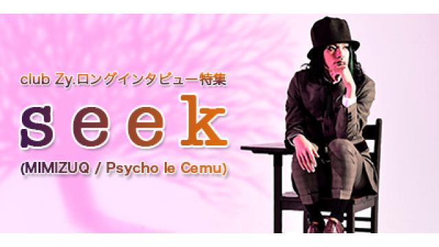 club Zy.ロングインタビュー seek(MIMIZUQ / Psycho le Cemu)ロングインタビュー 第3回(全4回) seek「僕は着ぐるみを着ることで、自分らしさを出していけたのかなと。まぁ……その道には誰もつい てきませんでしたけど(苦笑)。」