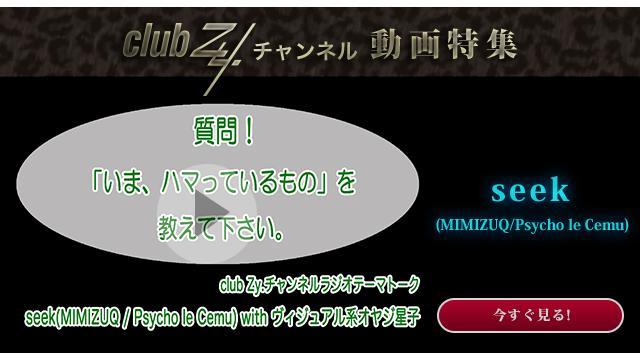 seek(MIMIZUQ/Psycho le Cemu) with ヴィジュアル系オヤジ星子 動画(2):「いま、ハマっているもの」を教えて下さい。#日刊ブロマガ!club Zy.チャンネル