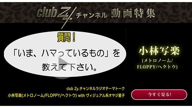 小林写楽(メトロノーム/FLOPPY/へクトウ) with ヴィジュアル系オヤジ星子 動画(1):「いま、ハマっているもの」を教えて下さい。#日刊ブロマガ!club Zy.チャンネル