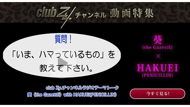 葵(the GazetteE) with HAKUEI(PENICILLIN) 動画(1):「いま、ハマっているもの」を教えて下さい。#日刊ブロマガ!club Zy.チャンネル
