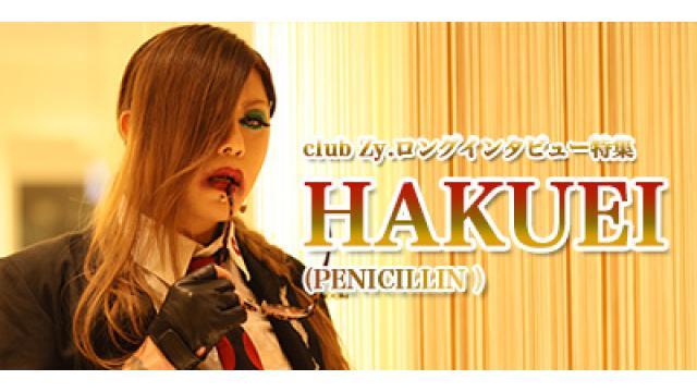 club Zy.ロングインタビュー HAKUEI(PENICILLIN)  第4回(全4回) HAKUEI「僕はプロデュースだと思ってたら、Ryujiくんはツインボーカルでやれると思ったらしい(笑)。」