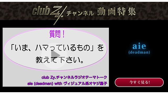 aie(deadman) with ヴィジュアル系オヤジ星子 動画(1):「いま、ハマっているもの」を教えて下さい。#日刊ブロマガ!club Zy.チャンネル