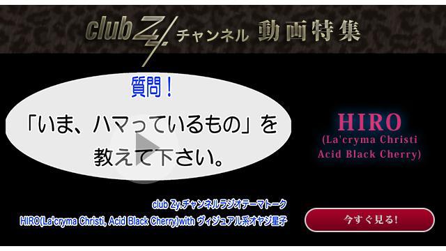 HIRO(La'cryma Christi,Acid Black Cherry) with ヴィジュアル系オヤジ星子 動画(1):「いま、ハマっているもの」を教えて下さい。#日刊ブロマガ!club Zy.チャンネル