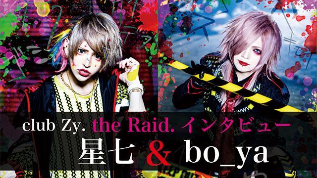 club Zy. 星七&bo_ya(the Raid.)インタビュー! 第2回(全2回) 「the Raid.のライブを楽しみにして生きてくれている子がいるんですよね。もしライブを中止にしたら、その子達の思いはどこにいくのかというのがあって。」