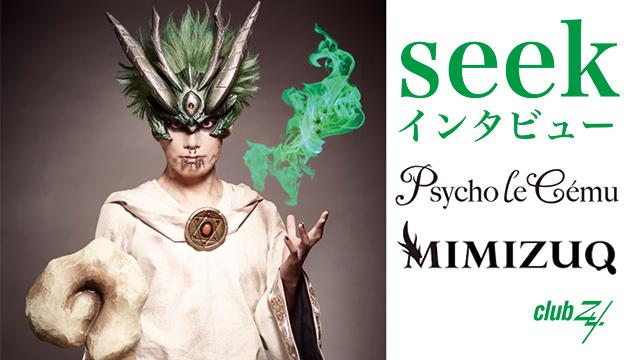 seek(Psycho le Cému / MIMIZUQ)ソロ インタビュー! 第2回(全2回) 「高校時代、PENICILLINの「Chaos」は、イントロの部分で、みんな大興奮しました(seek)」