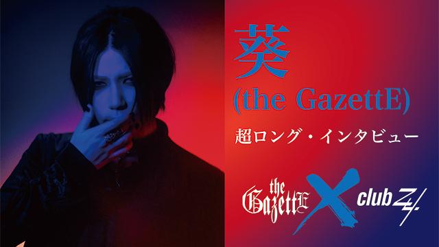 葵(the GazettE)超ロング・インタビュー! 第4回(全4回) 「ライブができるとなったら、そのときは最高のthe GazettEを見せることを約束します。(葵)」