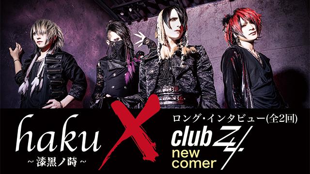 clubZy. new comer【haku~漆黒ノ時~】ロング・インタビュー! 第1回(全2回) 「色んな事が出来るバンドだと知ってもらえると思います。(haku)」