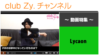 日刊ブロマガ!club Zy.チャンネル[178-3] Lycaon動画①(子供の頃夢中になっていたもの)