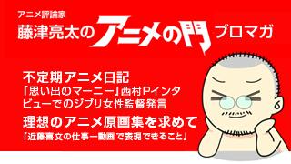 アニメ評論家・藤津亮太のアニメの門ブロマガ 第92号(2016/6/24号/月2回発行)