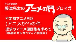 アニメ評論家・藤津亮太のアニメの門ブロマガ 第94号(2016/7/22号/月2回発行)