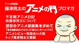 アニメ評論家・藤津亮太のアニメの門ブロマガ 第95号(2016/8/12号/月2回発行)