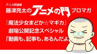 アニメ評論家・藤津亮太のアニメの門ブロマガ まどマギ劇場公開SP「動画も、記事も、あるんだよ」