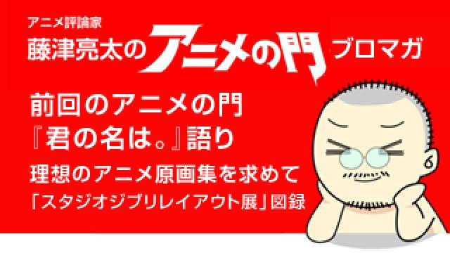 アニメ評論家・藤津亮太のアニメの門ブロマガ 第97号(2016/9/9号/月2回発行)