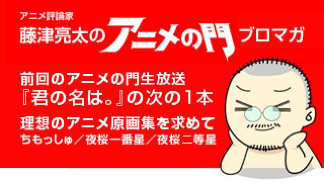 アニメ評論家・藤津亮太のアニメの門ブロマガ 第99号(2016/10/14号/月2回発行)