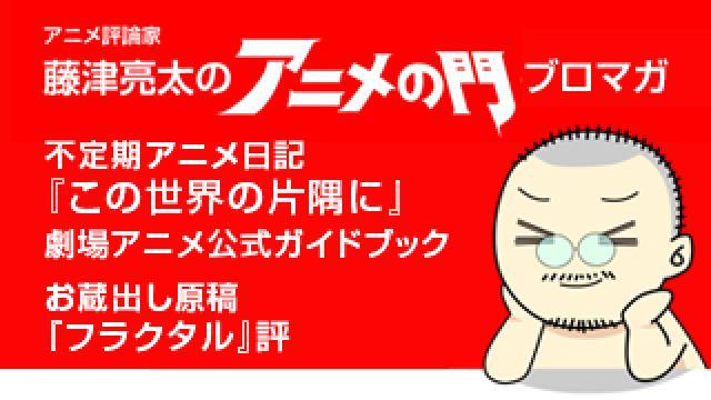 アニメ評論家・藤津亮太のアニメの門ブロマガ 第101号(2016/11/11号/月2回発行)