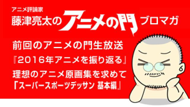 アニメ評論家・藤津亮太のアニメの門ブロマガ 第105号(2017/1/13号/月2回発行)