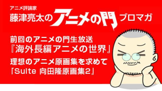 アニメ評論家・藤津亮太のアニメの門ブロマガ 第107号(2017/2/10号/月2回発行)
