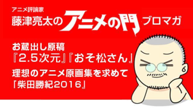 アニメ評論家・藤津亮太のアニメの門ブロマガ 第108号(2017/2/24号/月2回発行)