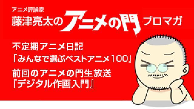 アニメ評論家・藤津亮太のアニメの門ブロマガ 第113号(2017/5/12号/月2回発行)