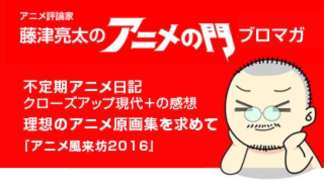 アニメ評論家・藤津亮太のアニメの門ブロマガ 第115号(2017/6/9号/月2回発行)