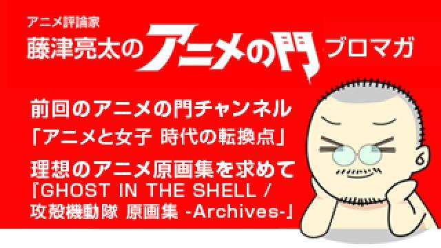 アニメ評論家・藤津亮太のアニメの門ブロマガ 第121号(2017/9/8号/月2回発行)