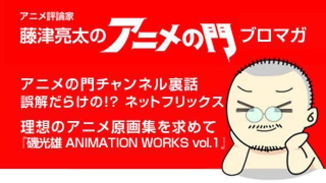 アニメ評論家・藤津亮太のアニメの門ブロマガ 第123号(2017/10/13号/月2回発行)