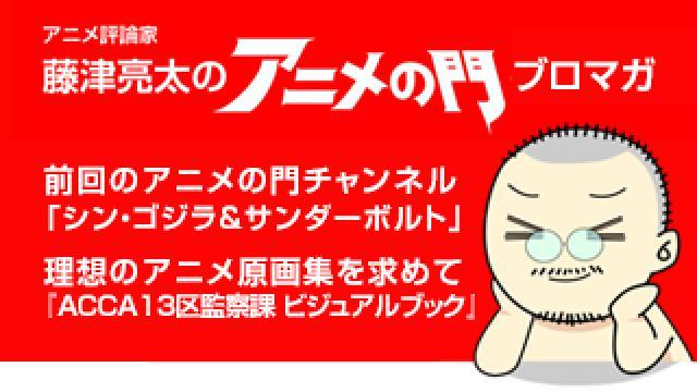 アニメ評論家・藤津亮太のアニメの門ブロマガ 第125号(2017/11/10号/月2回発行)