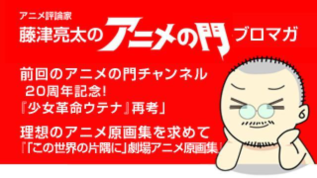アニメ評論家・藤津亮太のアニメの門ブロマガ 第127号(2017/12/8号/月2回発行)