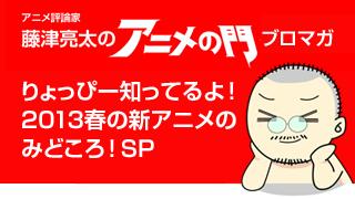 アニメ評論家・藤津亮太のアニメの門ブロマガ りょっぴー知ってるよ!2013春アニメのみどころ!SP