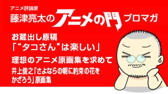 アニメ評論家・藤津亮太のアニメの門ブロマガ 第142号(2018/7/27号/月2回発行)