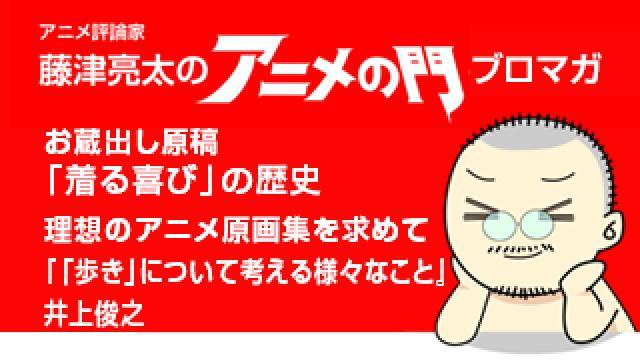 アニメ評論家・藤津亮太のアニメの門ブロマガ 第143号(2018/8/10号/月2回発行)