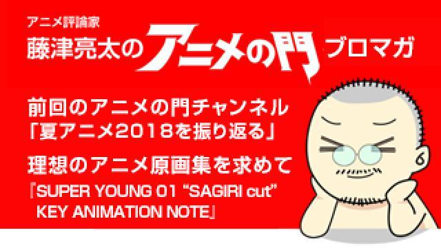 アニメ評論家・藤津亮太のアニメの門ブロマガ 第144号(2018/9/14号/月2回発行)