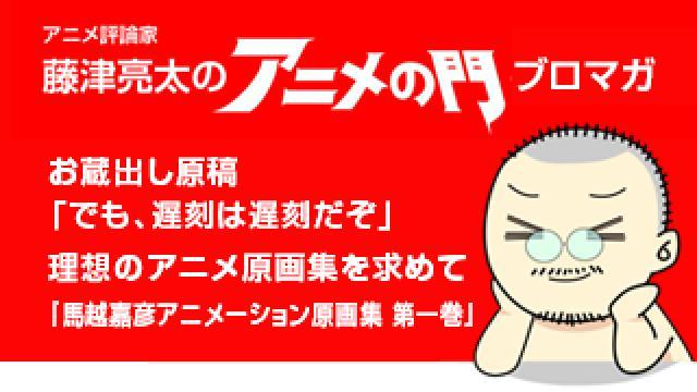 アニメ評論家・藤津亮太のアニメの門ブロマガ 第145号(2018/9/28号/月2回発行)