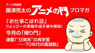 アニメ評論家・藤津亮太のアニメの門ブロマガ 第14号(2013/3/22号/月2回発行)