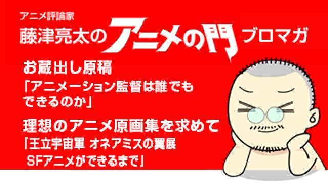 アニメ評論家・藤津亮太のアニメの門ブロマガ 第149号(2018/11/23号/月2回発行)
