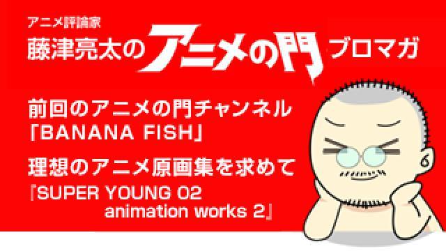 アニメ評論家・藤津亮太のアニメの門ブロマガ 第152号(2019/1/11号/月2回発行)