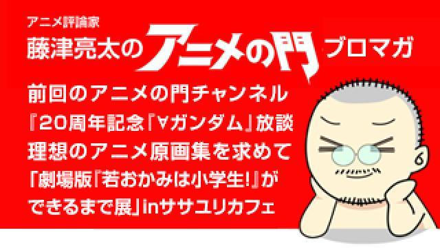 アニメ評論家・藤津亮太のアニメの門ブロマガ 第160号(2019/5/10号/月2回発行)