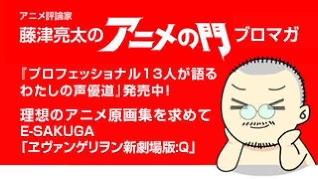 アニメ評論家・藤津亮太のアニメの門ブロマガ 第161号(2019/5/24号/月2回発行)