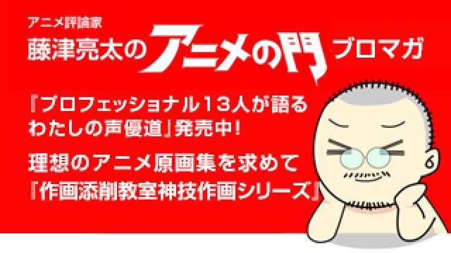 アニメ評論家・藤津亮太のアニメの門ブロマガ 第162号(2019/6/14号/月2回発行)