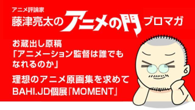 アニメ評論家・藤津亮太のアニメの門ブロマガ 第163号(2019/6/28号/月2回発行)