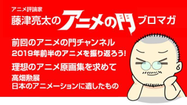 アニメ評論家・藤津亮太のアニメの門ブロマガ 第164号(2019/7/12号/月2回発行)