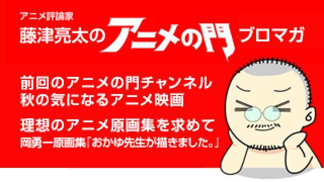 アニメ評論家・藤津亮太のアニメの門ブロマガ 第170号(2019/10/18号/月2回発行)