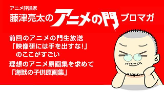 アニメ評論家・藤津亮太のアニメの門ブロマガ 第178号(2020/2/14号/月2回発行)