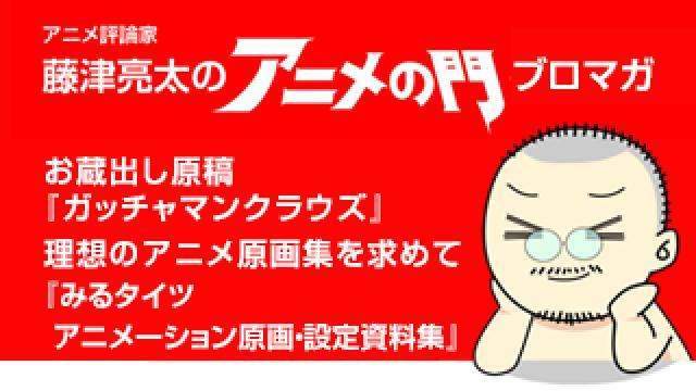 アニメ評論家・藤津亮太のアニメの門ブロマガ 第183号(2020/4/24号/月2回発行)