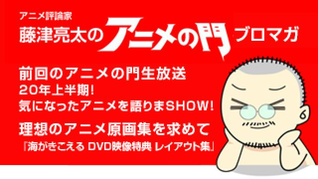 アニメ評論家・藤津亮太のアニメの門ブロマガ 第188号(2020/7/10号/月2回発行)