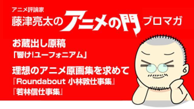 アニメ評論家・藤津亮太のアニメの門ブロマガ 第198号(2020/12/11号/月2回発行)