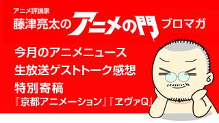 アニメ評論家・藤津亮太のアニメの門ブロマガ 第7号(2012/12/14号/月2回発行)