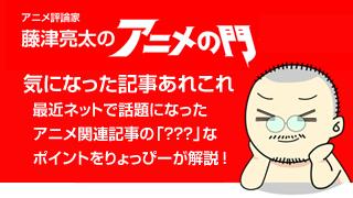 アニメ評論家・藤津亮太のアニメの門ブロマガ 第20号(2013/6/28号/月2回発行)
